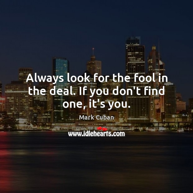 Always look for the fool in the deal. If you don't find one, it's you. Image
