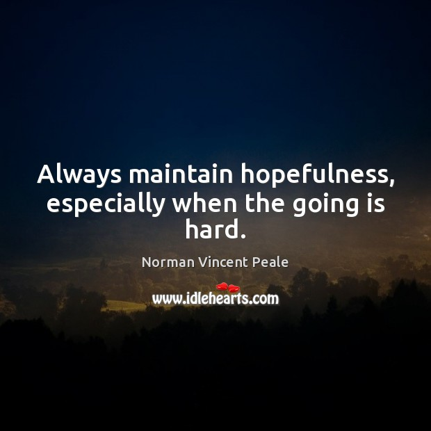 Always maintain hopefulness, especially when the going is hard. Image