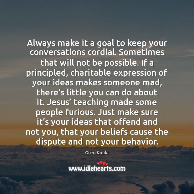 Always make it a goal to keep your conversations cordial. Sometimes that Behavior Quotes Image