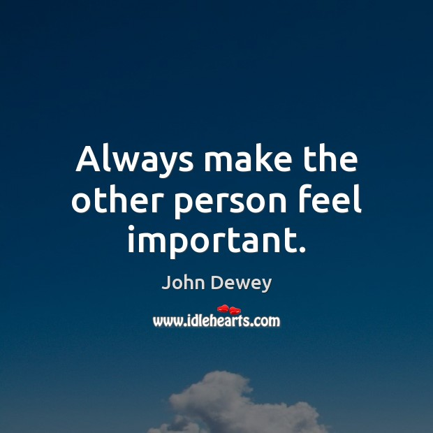Always make the other person feel important. John Dewey Picture Quote