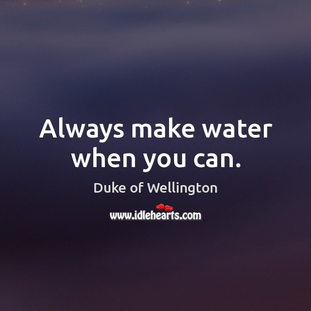 Always make water when you can. Image