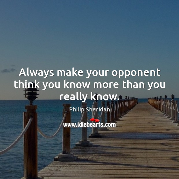 Always make your opponent think you know more than you really know. Image