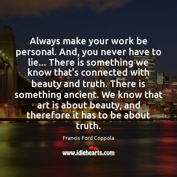 Always make your work be personal. And, you never have to lie… Image