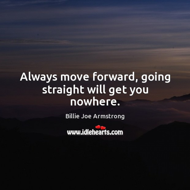 Always move forward, going straight will get you nowhere. Billie Joe Armstrong Picture Quote