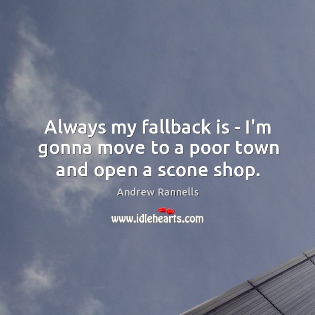 Always my fallback is – I'm gonna move to a poor town and open a scone shop. Andrew Rannells Picture Quote