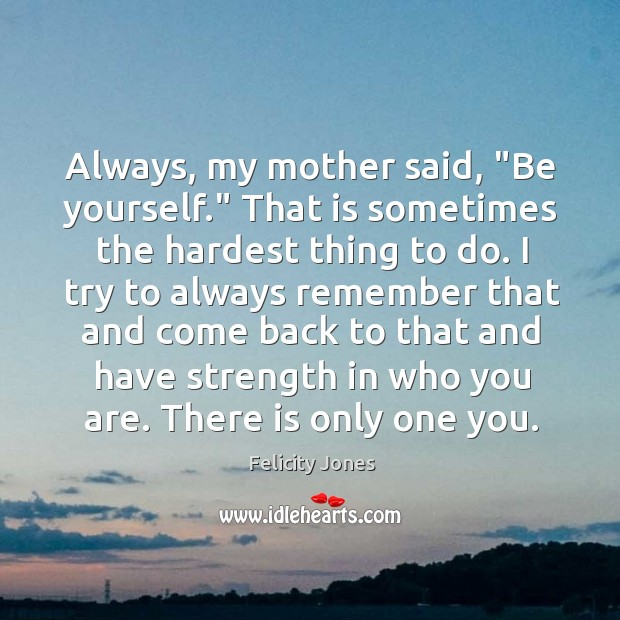 """Always, my mother said, """"Be yourself."""" That is sometimes the hardest thing Felicity Jones Picture Quote"""