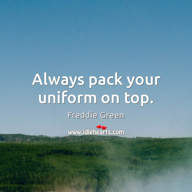 Always pack your uniform on top. Image