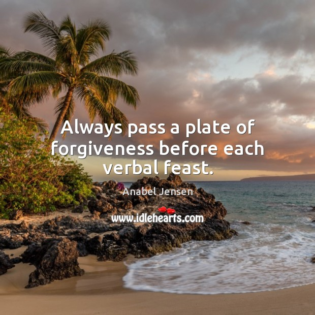 Image, Always pass a plate of forgiveness before each verbal feast.