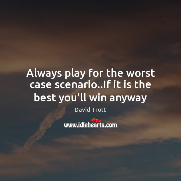 Always play for the worst case scenario..If it is the best you'll win anyway Image
