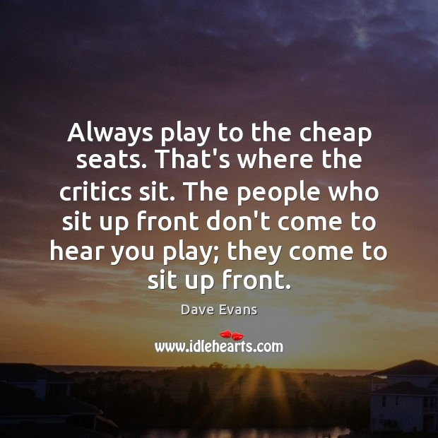 Always play to the cheap seats. That's where the critics sit. The Image