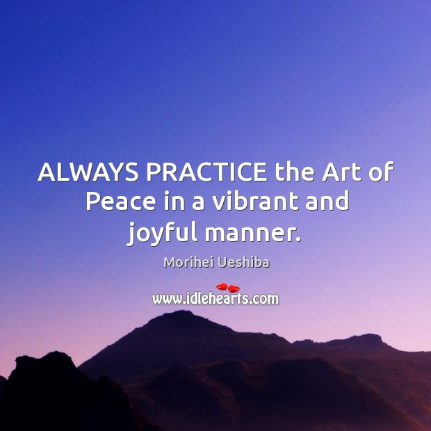 Image, ALWAYS PRACTICE the Art of Peace in a vibrant and joyful manner.