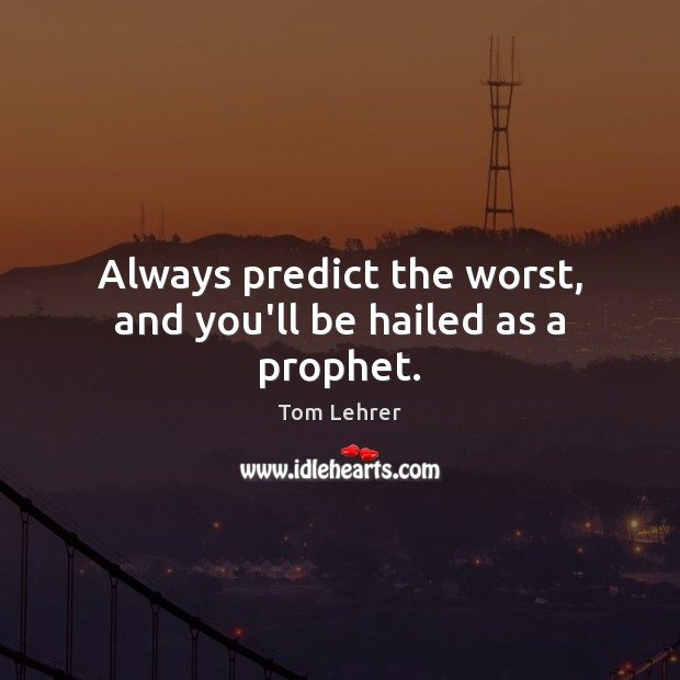 Always predict the worst, and you'll be hailed as a prophet. Tom Lehrer Picture Quote