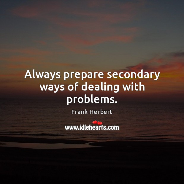 Always prepare secondary ways of dealing with problems. Frank Herbert Picture Quote