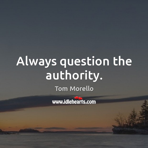 Always question the authority. Tom Morello Picture Quote