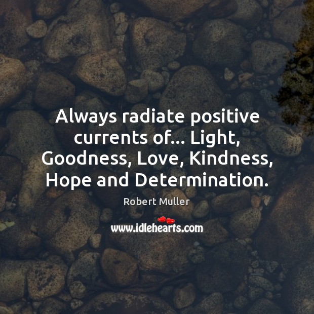 Always radiate positive currents of… Light, Goodness, Love, Kindness, Hope and Determination. Robert Muller Picture Quote