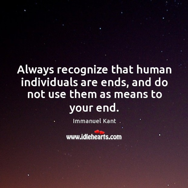 Always recognize that human individuals are ends, and do not use them as means to your end. Image