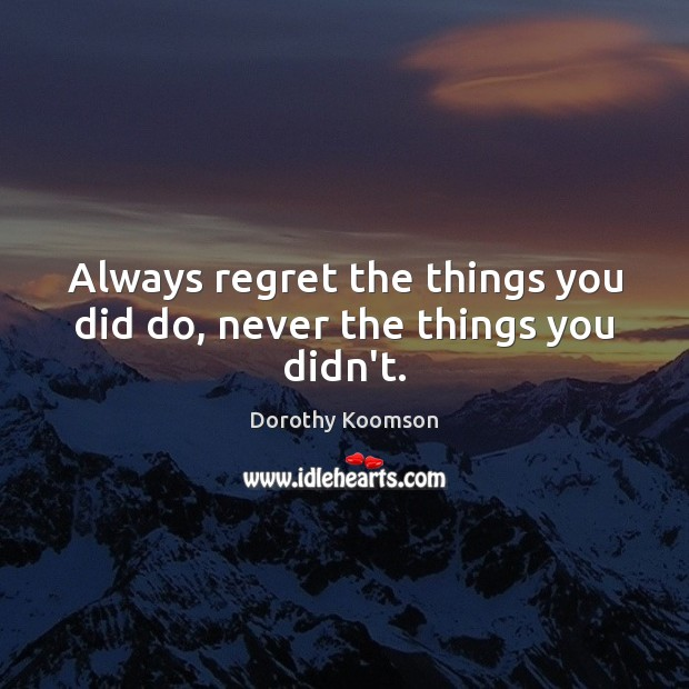Always regret the things you did do, never the things you didn't. Dorothy Koomson Picture Quote