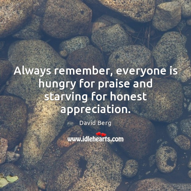 Always remember, everyone is hungry for praise and starving for honest appreciation. David Berg Picture Quote