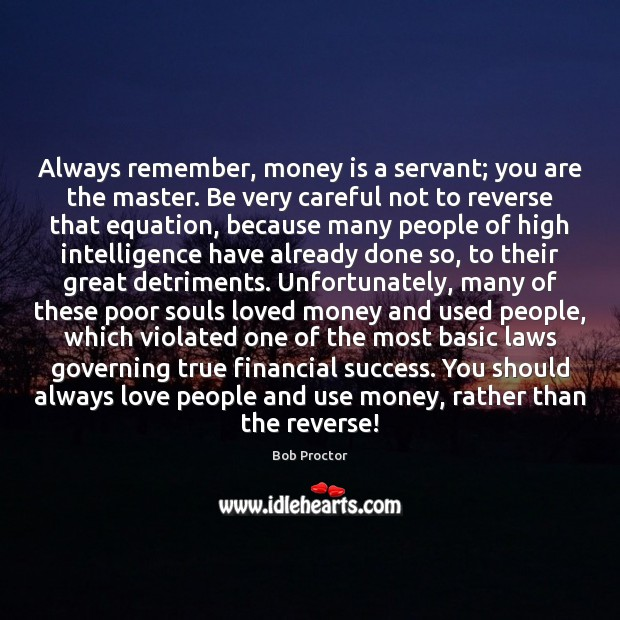 Always remember, money is a servant; you are the master. Be very Image