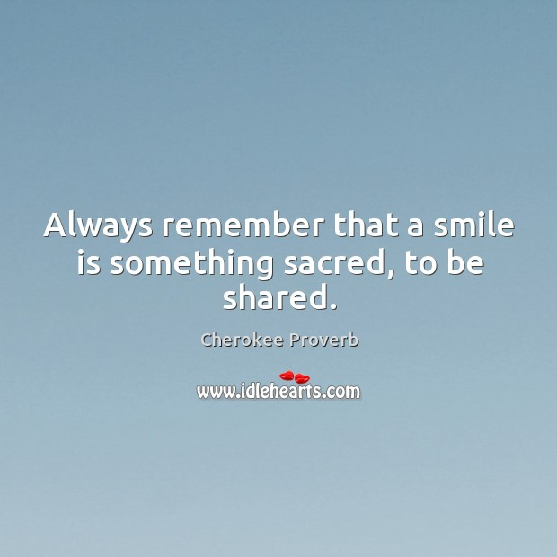 Always remember that a smile is something sacred, to be shared. Cherokee Proverbs Image
