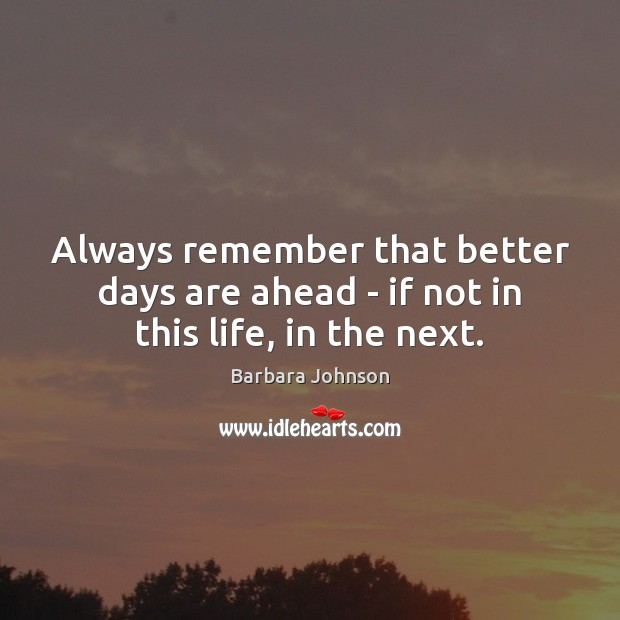 Always remember that better days are ahead – if not in this life, in the next. Barbara Johnson Picture Quote