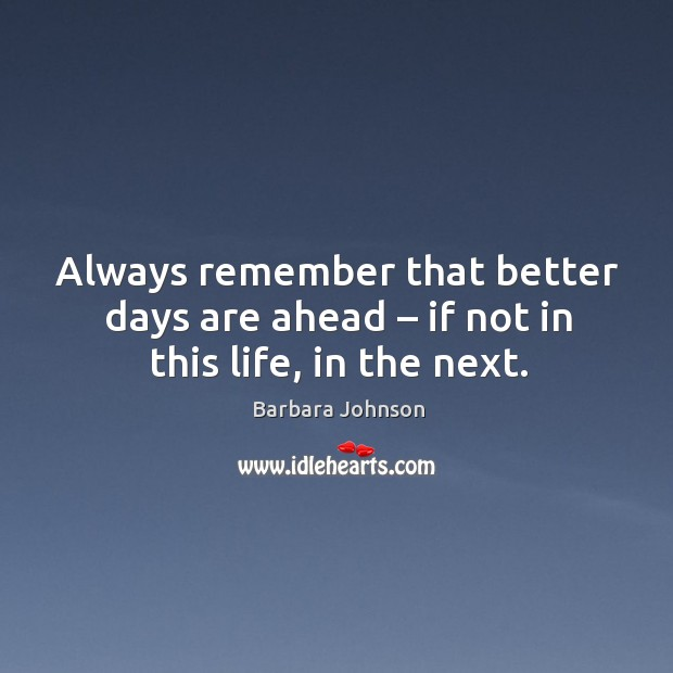 Always remember that better days are ahead – if not in this life, in the next. Image