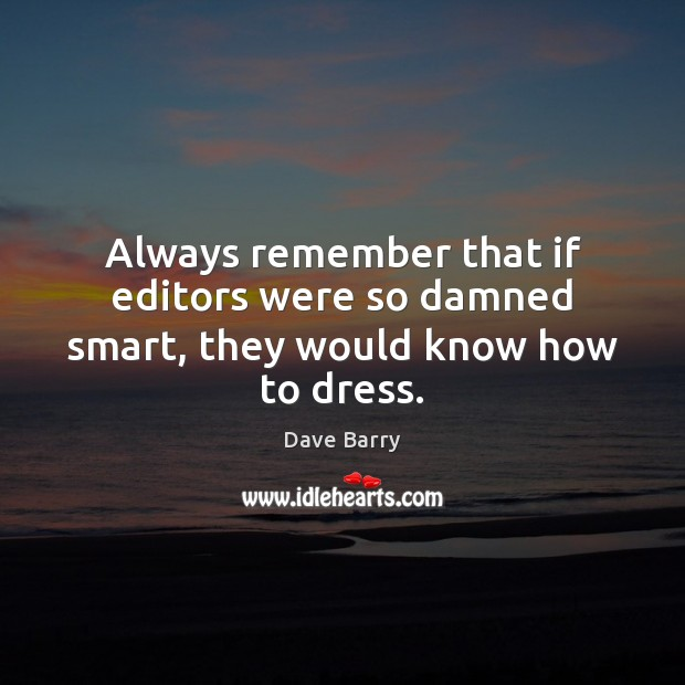 Always remember that if editors were so damned smart, they would know how to dress. Dave Barry Picture Quote