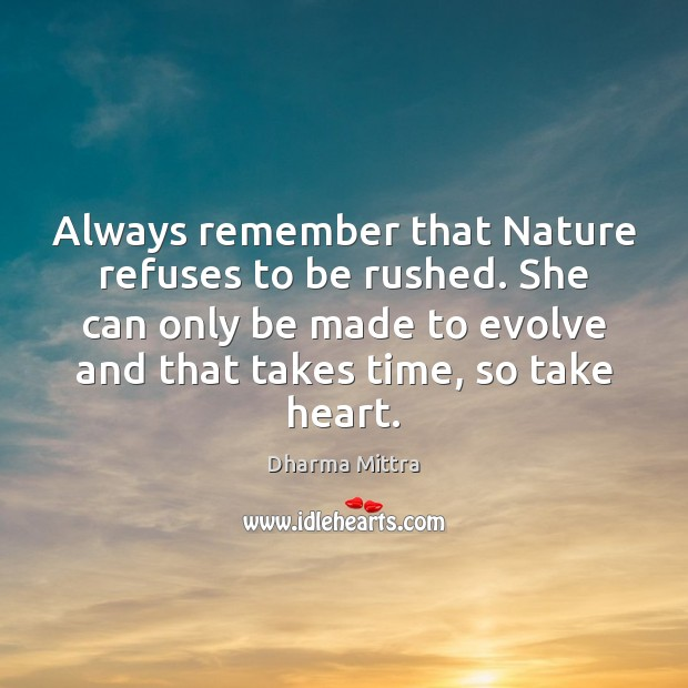 Always remember that Nature refuses to be rushed. She can only be Image