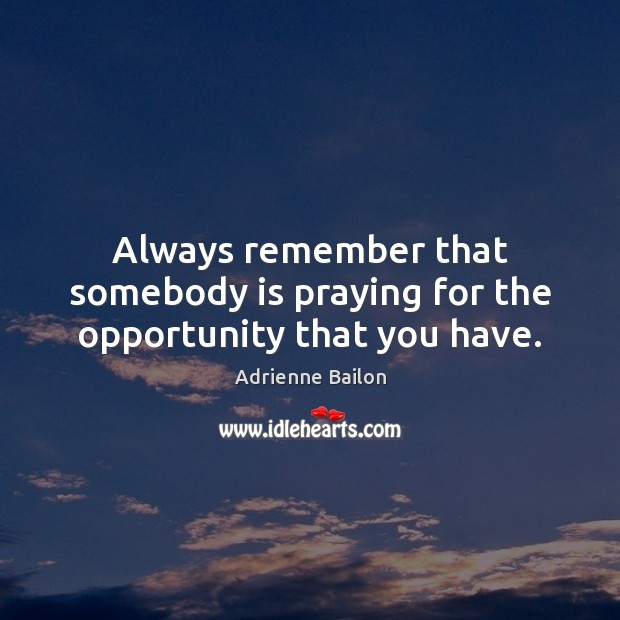 Image, Always remember that somebody is praying for the opportunity that you have.