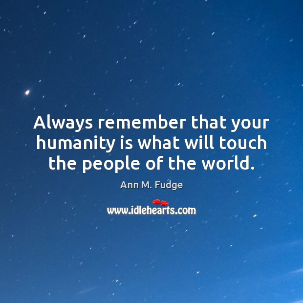 Always remember that your humanity is what will touch the people of the world. Image