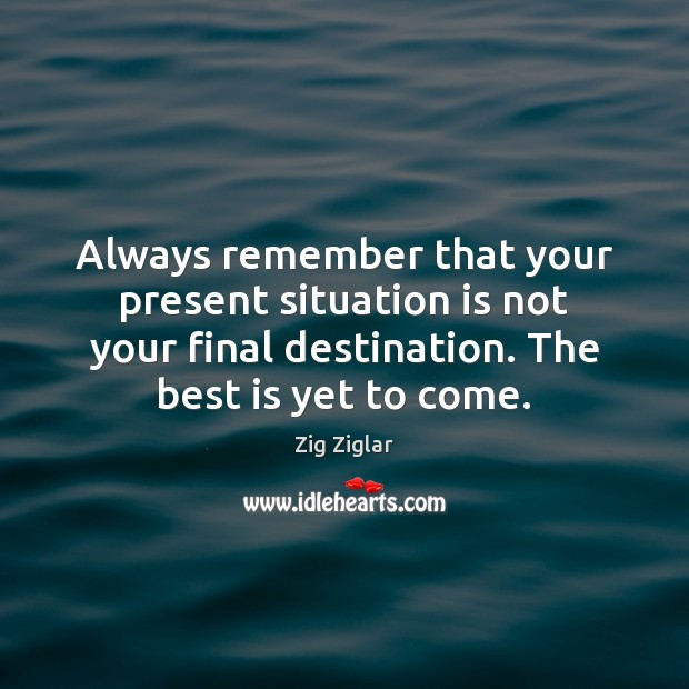 Always remember that your present situation is not your final destination. The Zig Ziglar Picture Quote