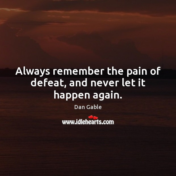 Always remember the pain of defeat, and never let it happen again. Dan Gable Picture Quote