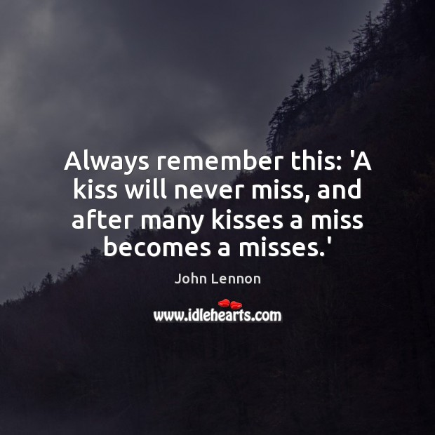 Image, Always remember this: 'A kiss will never miss, and after many kisses