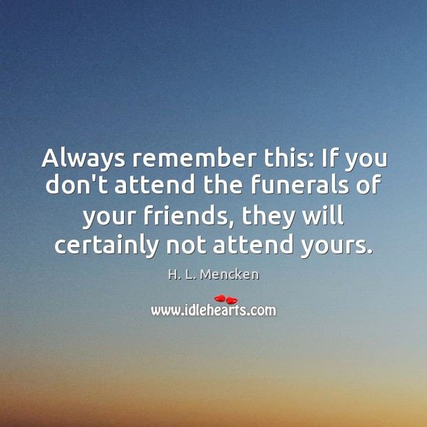 Image, Always remember this: If you don't attend the funerals of your friends,