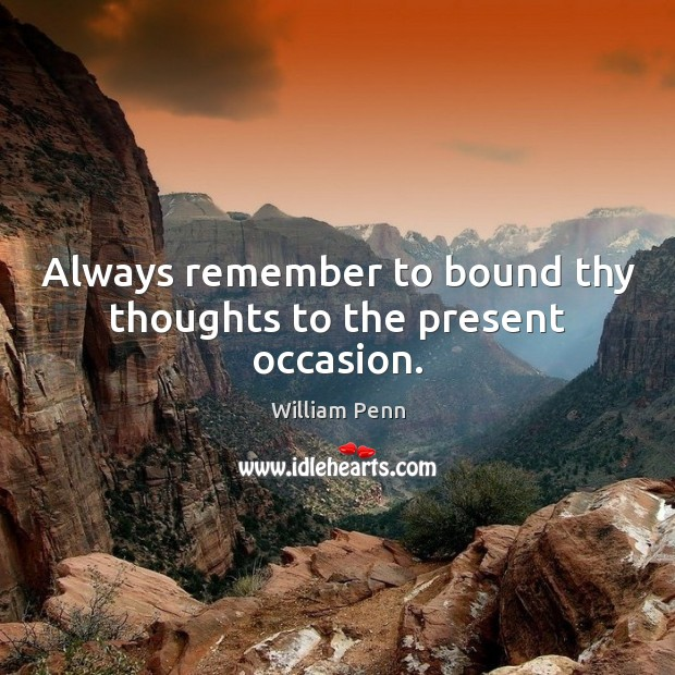 Image, Always remember to bound thy thoughts to the present occasion.