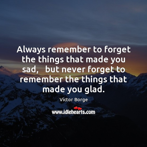 Always remember to forget the things that made you sad,   but never Image