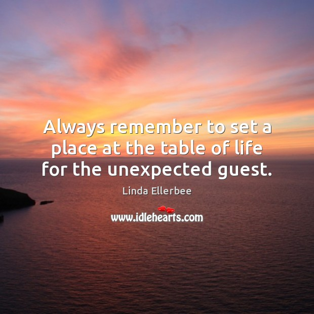 Always remember to set a place at the table of life for the unexpected guest. Linda Ellerbee Picture Quote