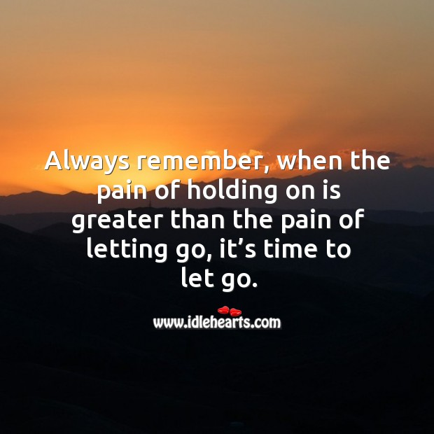 Always remember, when the pain of holding on is greater than the pain of letting go, it's time to let go. Image
