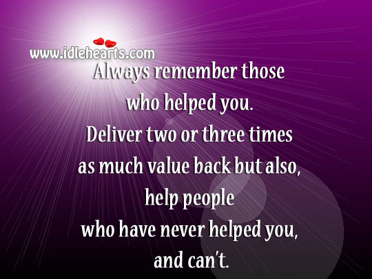 Always Remember Those Who Helped You.