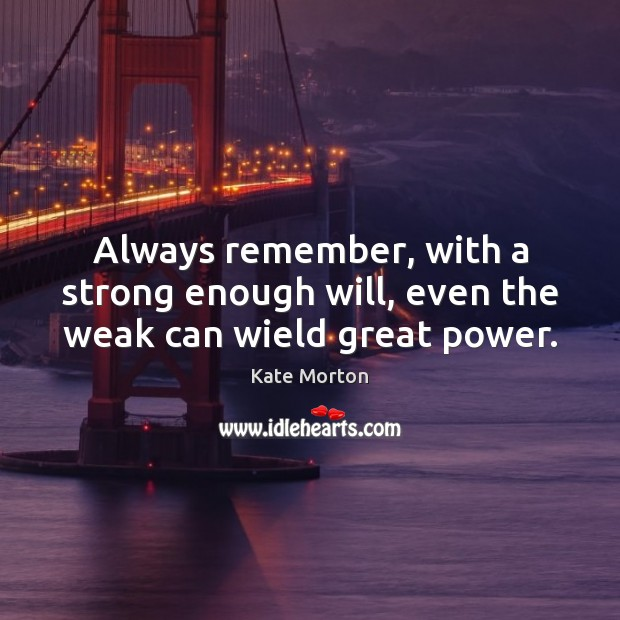 Always remember, with a strong enough will, even the weak can wield great power. Image
