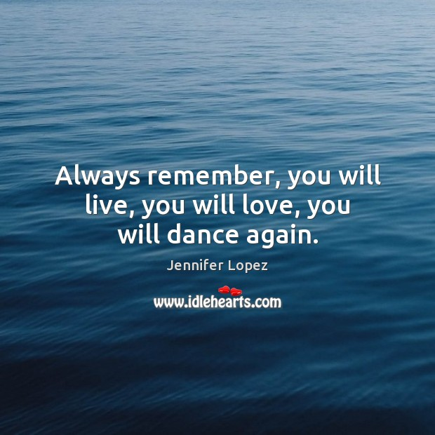 Always remember, you will live, you will love, you will dance again. Jennifer Lopez Picture Quote