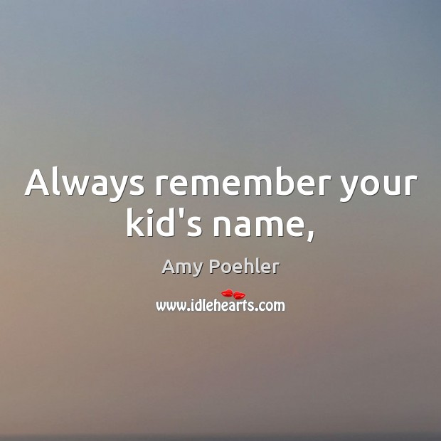 Always remember your kid's name, Amy Poehler Picture Quote