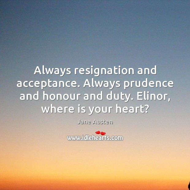 Always resignation and acceptance. Always prudence and honour and duty. Elinor, where Image