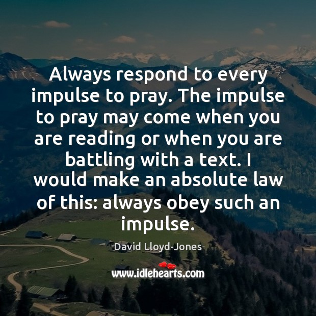 Always respond to every impulse to pray. The impulse to pray may David Lloyd-Jones Picture Quote