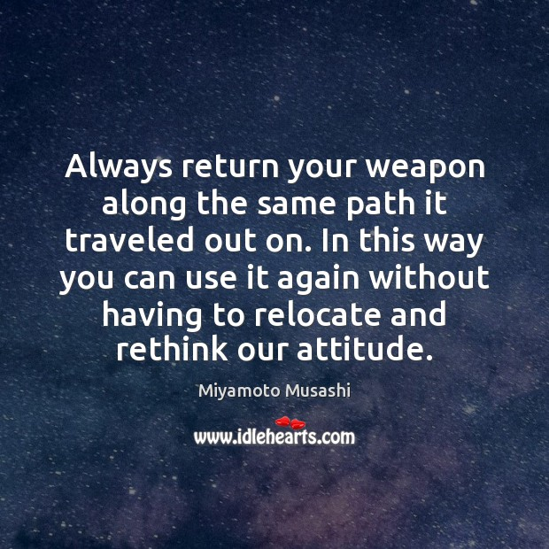 Always return your weapon along the same path it traveled out on. Miyamoto Musashi Picture Quote