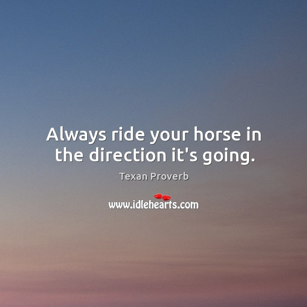 Always ride your horse in the direction it's going. Texan Proverbs Image