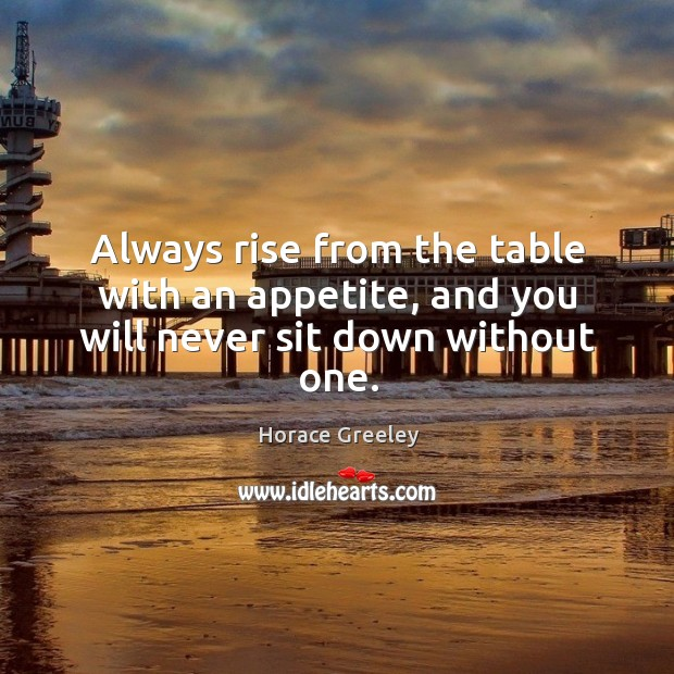 Image, Always rise from the table with an appetite, and you will never sit down without one.