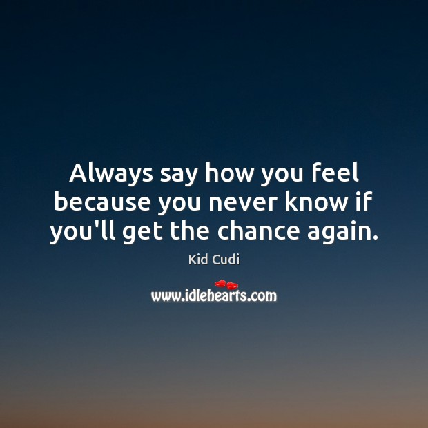 Always say how you feel because you never know if you'll get the chance again. Kid Cudi Picture Quote