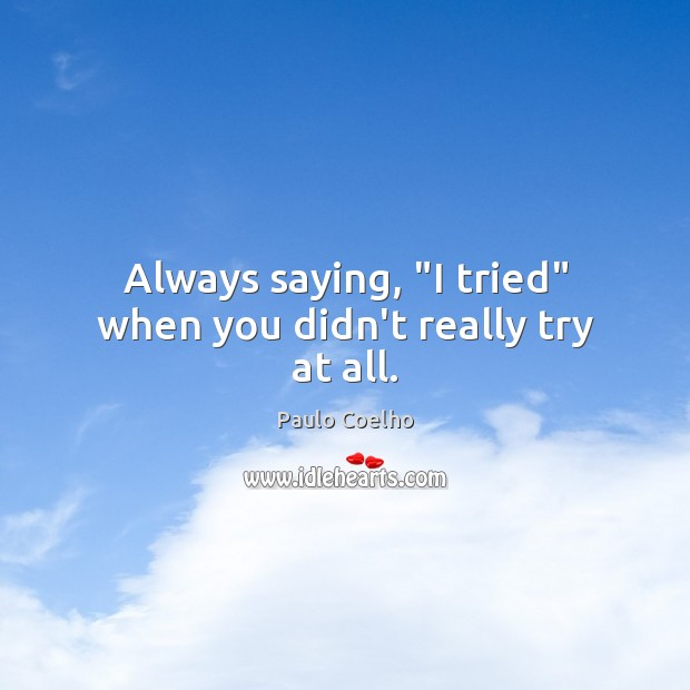 """Always saying, """"I tried"""" when you didn't really try at all. Image"""