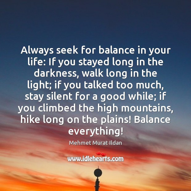 Image, Always seek for balance in your life: If you stayed long in